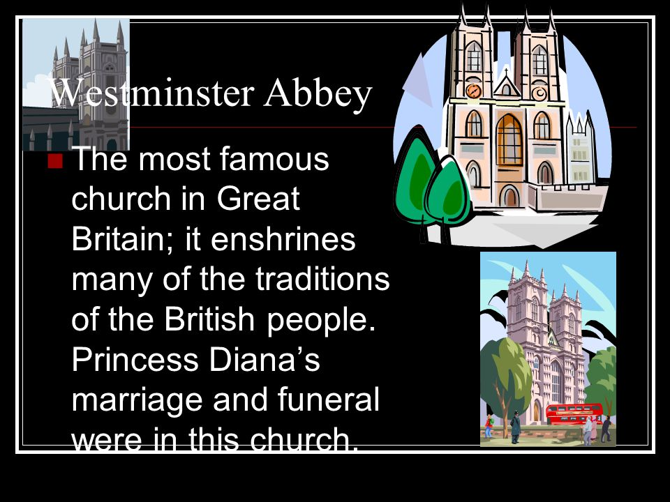 Westminster Abbey The most famous church in Great Britain; it enshrines many of the traditions of the British people.