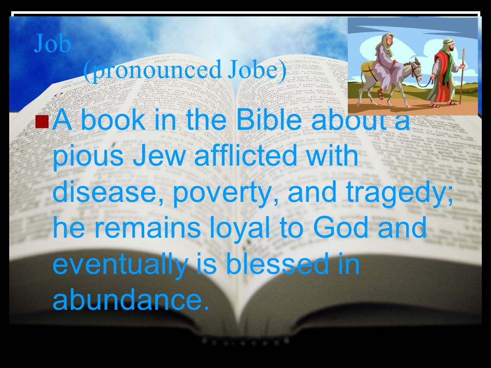 Job (pronounced Jobe) A book in the Bible about a pious Jew afflicted with disease, poverty, and tragedy; he remains loyal to God and eventually is blessed in abundance.