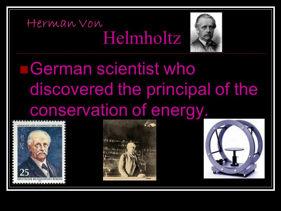 Helmholtz German scientist who discovered the principal of the conservation of energy. Herman Von