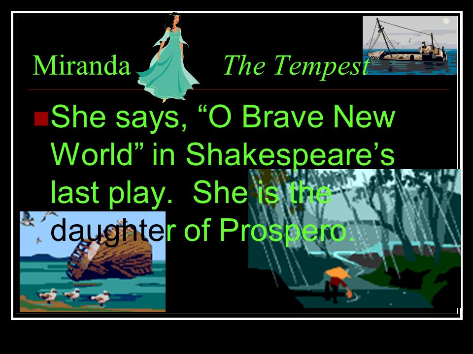 MirandaThe Tempest She says, O Brave New World in Shakespeare's last play.