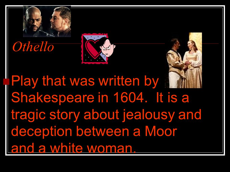 Othello Play that was written by Shakespeare in 1604.