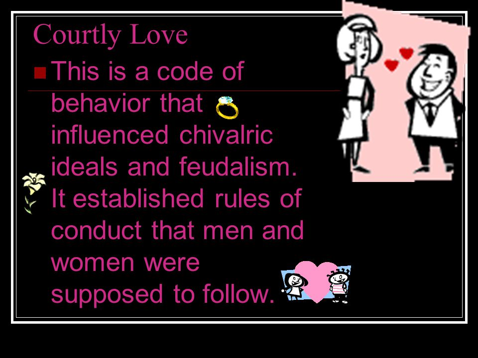 Courtly Love This is a code of behavior that influenced chivalric ideals and feudalism.