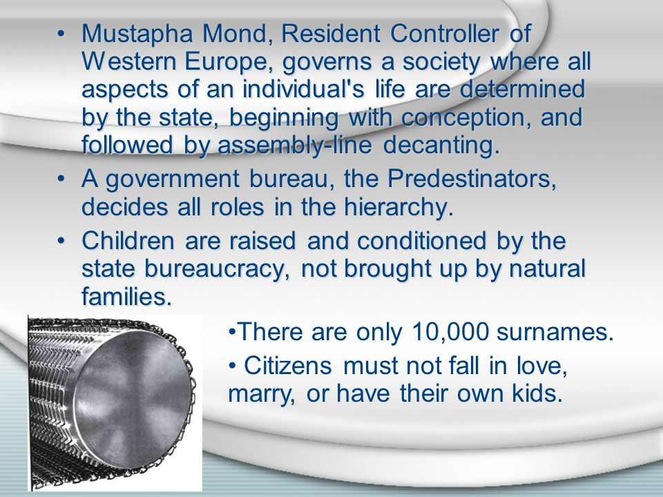 Mustapha Mond, Resident Controller of Western Europe, governs a society where all aspects of an individual s life are determined by the state, beginning with conception, and followed by assembly-line decanting.