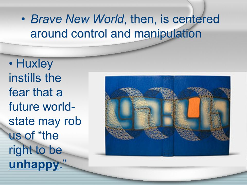 Brave New World, then, is centered around control and manipulation Huxley instills the fear that a future world- state may rob us of the right to be unhappy.