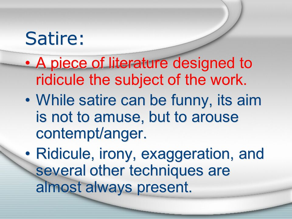 Satire: A piece of literature designed to ridicule the subject of the work.