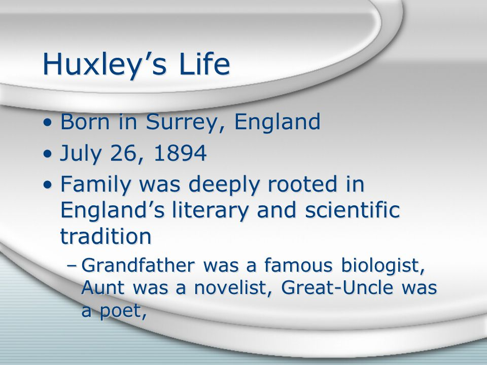 Huxley's Life Born in Surrey, England July 26, 1894 Family was deeply rooted in England's literary and scientific tradition –Grandfather was a famous biologist, Aunt was a novelist, Great-Uncle was a poet, Born in Surrey, England July 26, 1894 Family was deeply rooted in England's literary and scientific tradition –Grandfather was a famous biologist, Aunt was a novelist, Great-Uncle was a poet,