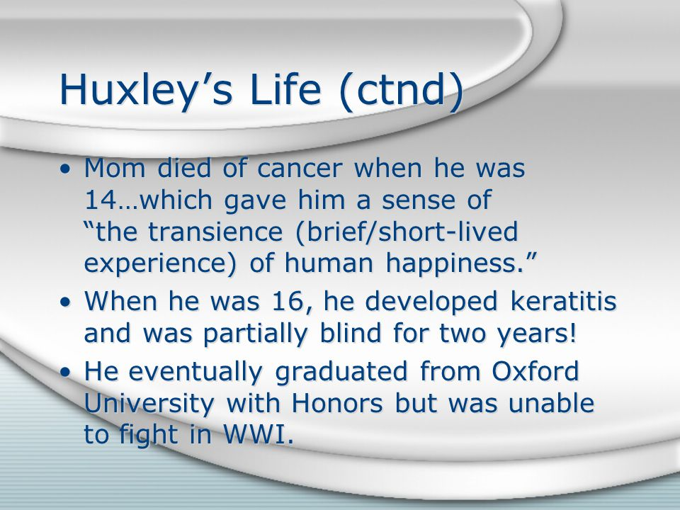 Huxley's Life (ctnd) Mom died of cancer when he was 14…which gave him a sense of the transience (brief/short-lived experience) of human happiness. When he was 16, he developed keratitis and was partially blind for two years.