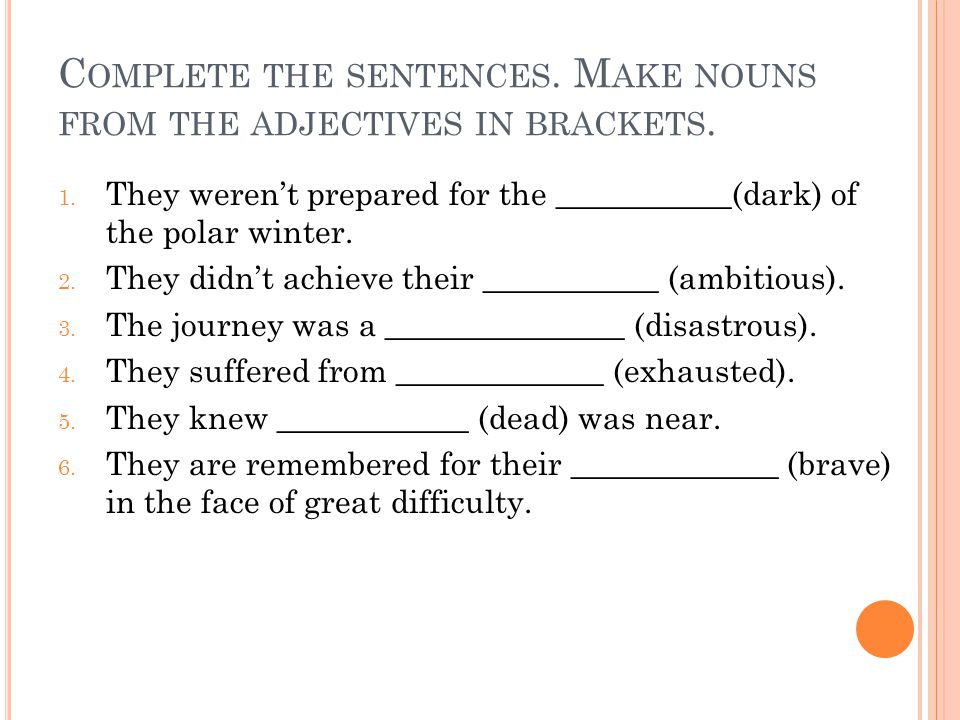 C OMPLETE THE SENTENCES. M AKE NOUNS FROM THE ADJECTIVES IN BRACKETS.
