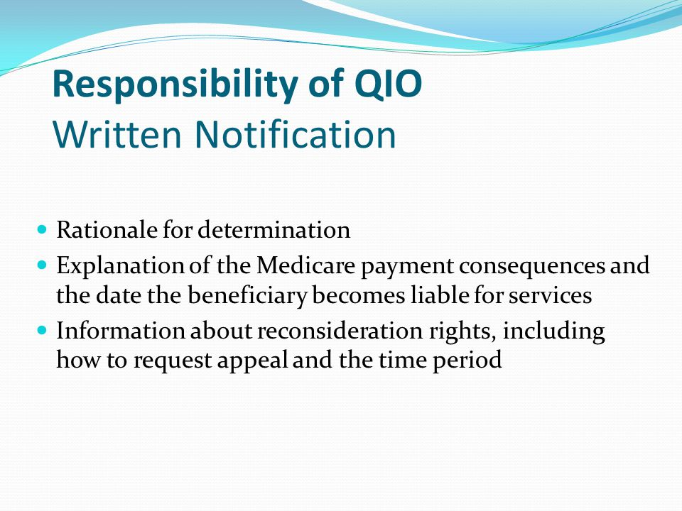 Responsibility of QIO Written Notification Rationale for determination Explanation of the Medicare payment consequences and the date the beneficiary becomes liable for services Information about reconsideration rights, including how to request appeal and the time period
