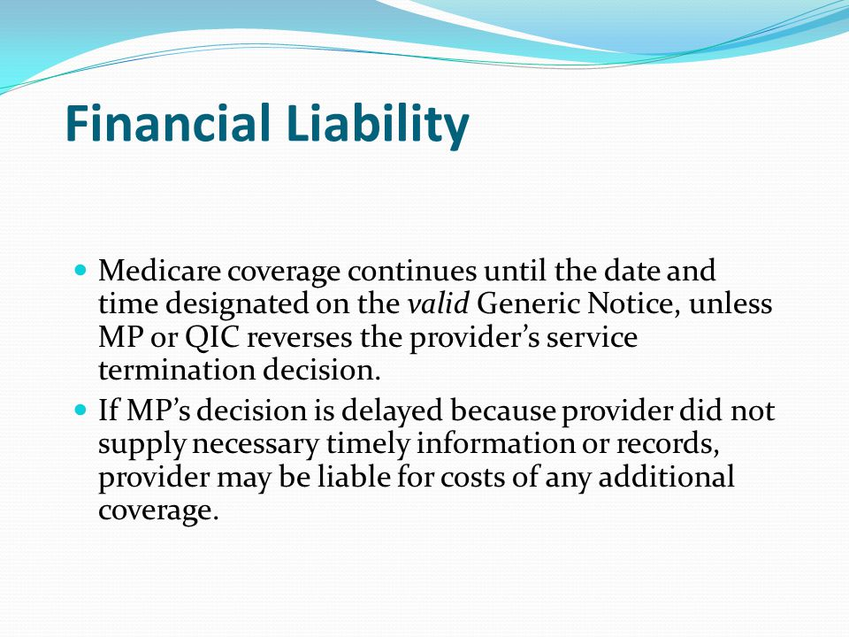 Financial Liability Medicare coverage continues until the date and time designated on the valid Generic Notice, unless MP or QIC reverses the provider's service termination decision.
