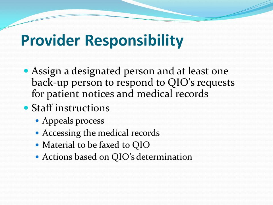 Provider Responsibility Provide QIO instructions for handling appeal requests Designated persons to contact in case of an appeal review Level of urgency Educate all staff on appeals The BIPA and Grijalva appeals process Roles and responsibilities within your organization