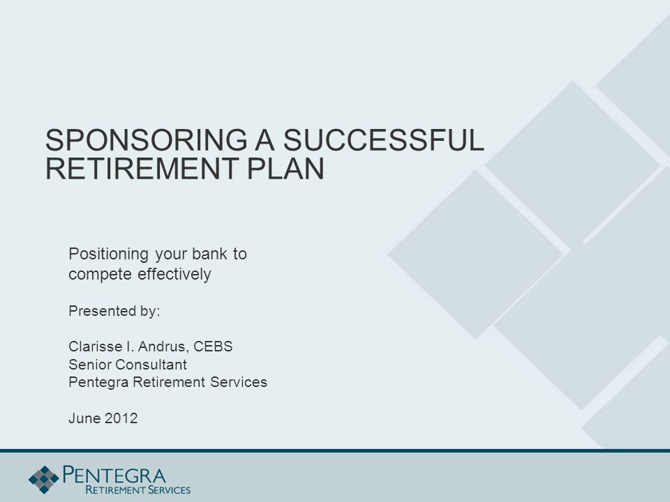 SPONSORING A SUCCESSFUL RETIREMENT PLAN Positioning your bank to compete effectively Presented by: Clarisse I.