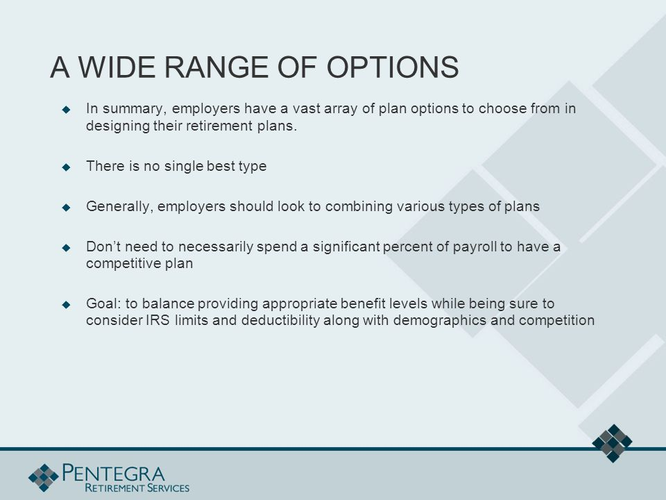 A WIDE RANGE OF OPTIONS  In summary, employers have a vast array of plan options to choose from in designing their retirement plans.