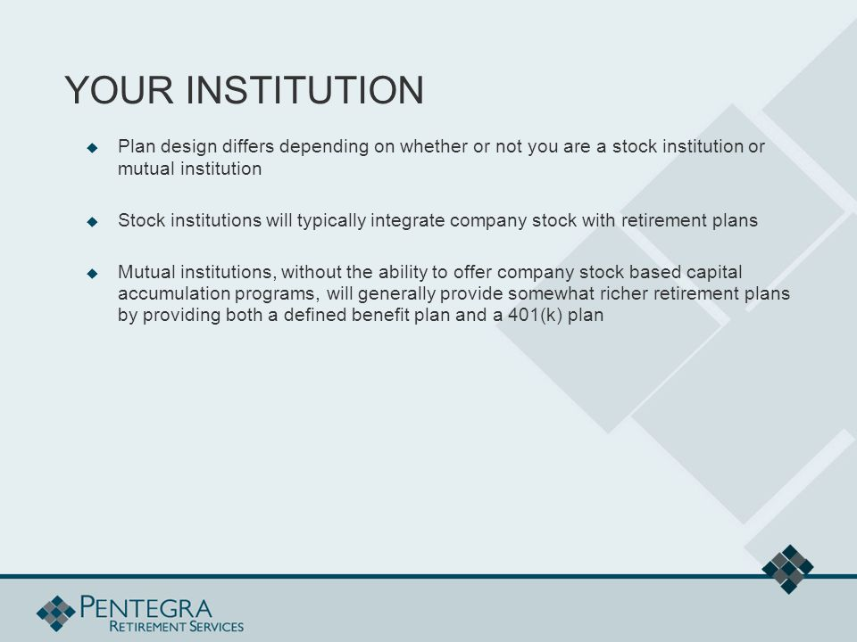 YOUR INSTITUTION  Plan design differs depending on whether or not you are a stock institution or mutual institution  Stock institutions will typically integrate company stock with retirement plans  Mutual institutions, without the ability to offer company stock based capital accumulation programs, will generally provide somewhat richer retirement plans by providing both a defined benefit plan and a 401(k) plan