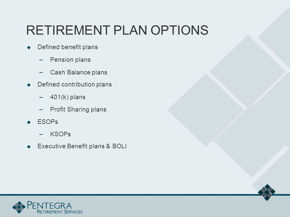 RETIREMENT PLAN OPTIONS  Defined benefit plans –Pension plans –Cash Balance plans  Defined contribution plans –401(k) plans –Profit Sharing plans  ESOPs –KSOPs  Executive Benefit plans & BOLI