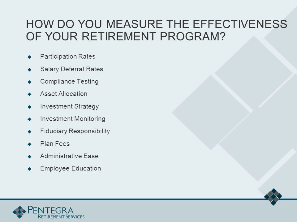 HOW DO YOU MEASURE THE EFFECTIVENESS OF YOUR RETIREMENT PROGRAM?  Participation Rates  Salary Deferral Rates  Compliance Testing  Asset Allocation