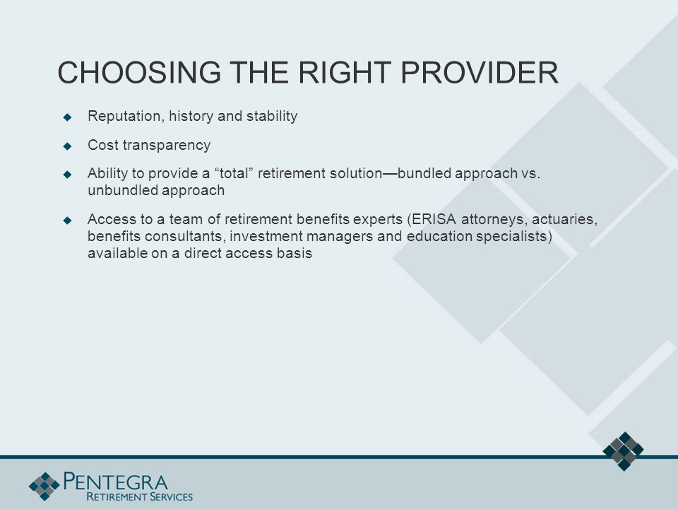 CHOOSING THE RIGHT PROVIDER  Reputation, history and stability  Cost transparency  Ability to provide a total retirement solution—bundled approach vs.