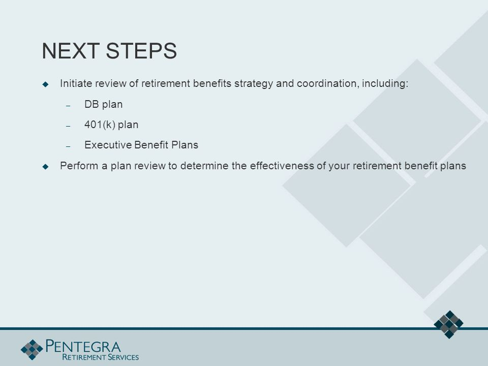NEXT STEPS  Initiate review of retirement benefits strategy and coordination, including: – DB plan – 401(k) plan – Executive Benefit Plans  Perform a plan review to determine the effectiveness of your retirement benefit plans
