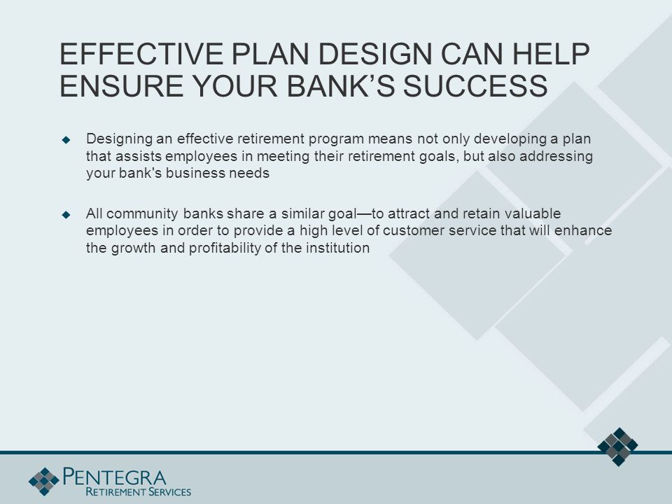 EFFECTIVE PLAN DESIGN CAN HELP ENSURE YOUR BANK'S SUCCESS  Designing an effective retirement program means not only developing a plan that assists employees in meeting their retirement goals, but also addressing your bank s business needs  All community banks share a similar goal—to attract and retain valuable employees in order to provide a high level of customer service that will enhance the growth and profitability of the institution