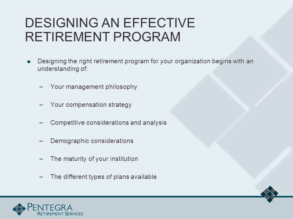 DESIGNING AN EFFECTIVE RETIREMENT PROGRAM  Designing the right retirement program for your organization begins with an understanding of: –Your management philosophy –Your compensation strategy –Competitive considerations and analysis –Demographic considerations –The maturity of your institution –The different types of plans available