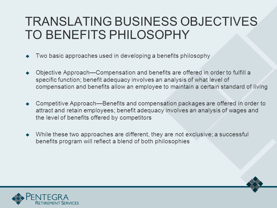 TRANSLATING BUSINESS OBJECTIVES TO BENEFITS PHILOSOPHY  Two basic approaches used in developing a benefits philosophy  Objective Approach—Compensation and benefits are offered in order to fulfill a specific function; benefit adequacy involves an analysis of what level of compensation and benefits allow an employee to maintain a certain standard of living  Competitive Approach—Benefits and compensation packages are offered in order to attract and retain employees; benefit adequacy involves an analysis of wages and the level of benefits offered by competitors  While these two approaches are different, they are not exclusive; a successful benefits program will reflect a blend of both philosophies