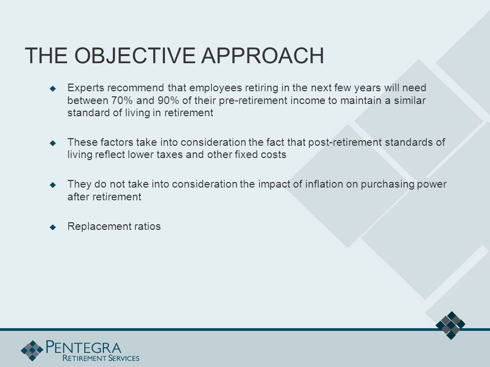 THE OBJECTIVE APPROACH  Experts recommend that employees retiring in the next few years will need between 70% and 90% of their pre-retirement income to maintain a similar standard of living in retirement  These factors take into consideration the fact that post-retirement standards of living reflect lower taxes and other fixed costs  They do not take into consideration the impact of inflation on purchasing power after retirement  Replacement ratios