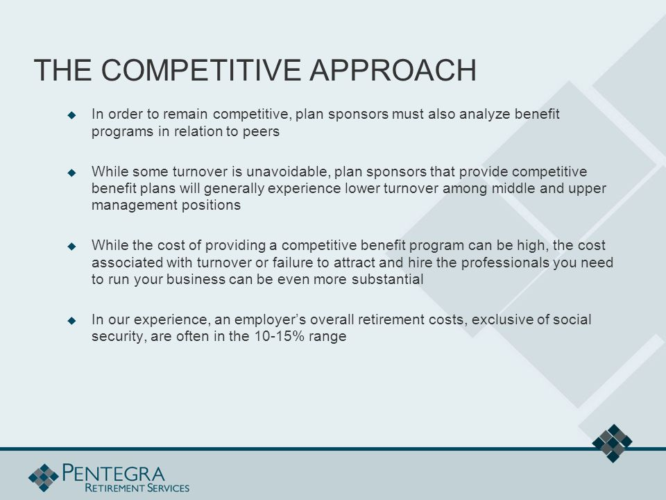 THE COMPETITIVE APPROACH  In order to remain competitive, plan sponsors must also analyze benefit programs in relation to peers  While some turnover is unavoidable, plan sponsors that provide competitive benefit plans will generally experience lower turnover among middle and upper management positions  While the cost of providing a competitive benefit program can be high, the cost associated with turnover or failure to attract and hire the professionals you need to run your business can be even more substantial  In our experience, an employer's overall retirement costs, exclusive of social security, are often in the 10-15% range