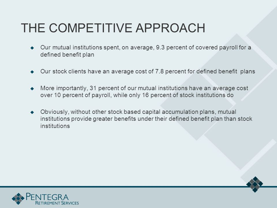THE COMPETITIVE APPROACH  Our mutual institutions spent, on average, 9.3 percent of covered payroll for a defined benefit plan  Our stock clients have an average cost of 7.8 percent for defined benefit plans  More importantly, 31 percent of our mutual institutions have an average cost over 10 percent of payroll, while only 16 percent of stock institutions do  Obviously, without other stock based capital accumulation plans, mutual institutions provide greater benefits under their defined benefit plan than stock institutions