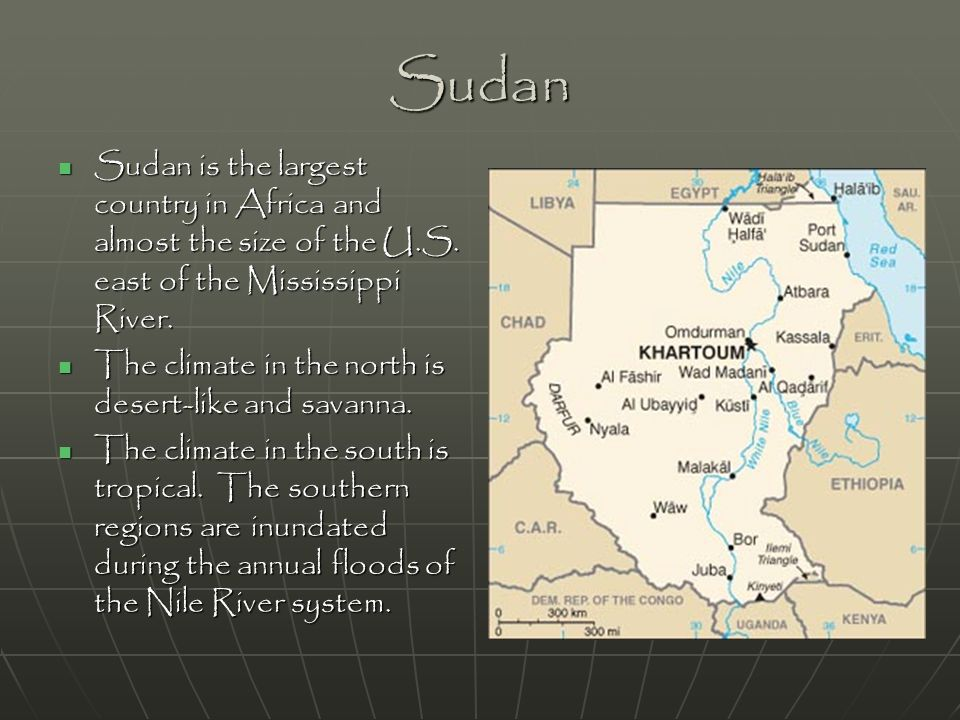 Sudan Sudan is the largest country in Africa and almost the size of the U.S. east of the Mississippi River. Sudan is the largest country in Africa and