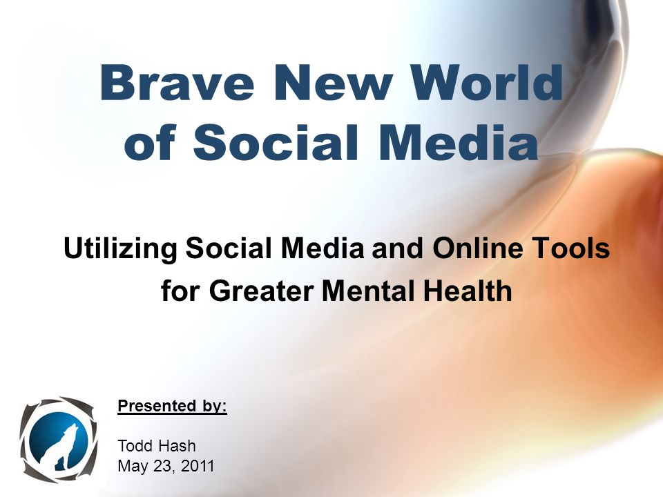 Brave New World of Social Media Utilizing Social Media and Online Tools for Greater Mental Health Presented by: Todd Hash May 23, 2011