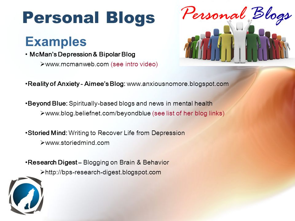 Examples McMan's Depression & Bipolar Blog  www.mcmanweb.com (see intro video) Reality of Anxiety - Aimee's Blog: www.anxiousnomore.blogspot.com Beyond Blue: Spiritually-based blogs and news in mental health  www.blog.beliefnet.com/beyondblue (see list of her blog links) Storied Mind: Writing to Recover Life from Depression  www.storiedmind.com Research Digest – Blogging on Brain & Behavior  http://bps-research-digest.blogspot.com To search for Ning Communities: http://creators.ning.com/ Personal Blogs
