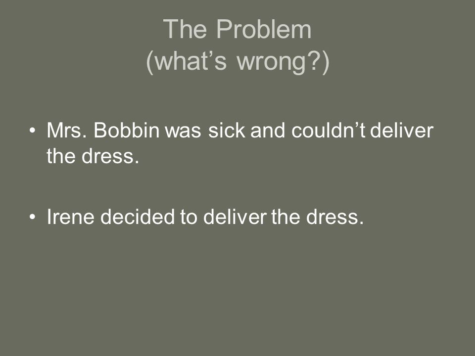 The Problem (what's wrong?) Mrs.Bobbin was sick and couldn't deliver the dress.