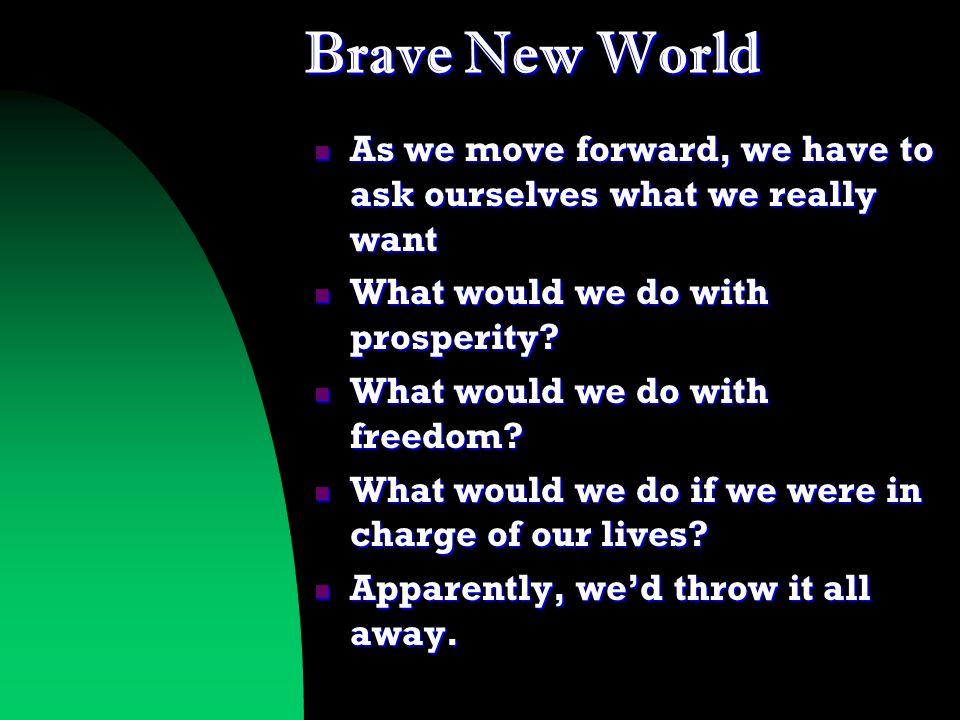 Brave New World As we move forward, we have to ask ourselves what we really want As we move forward, we have to ask ourselves what we really want What would we do with prosperity.