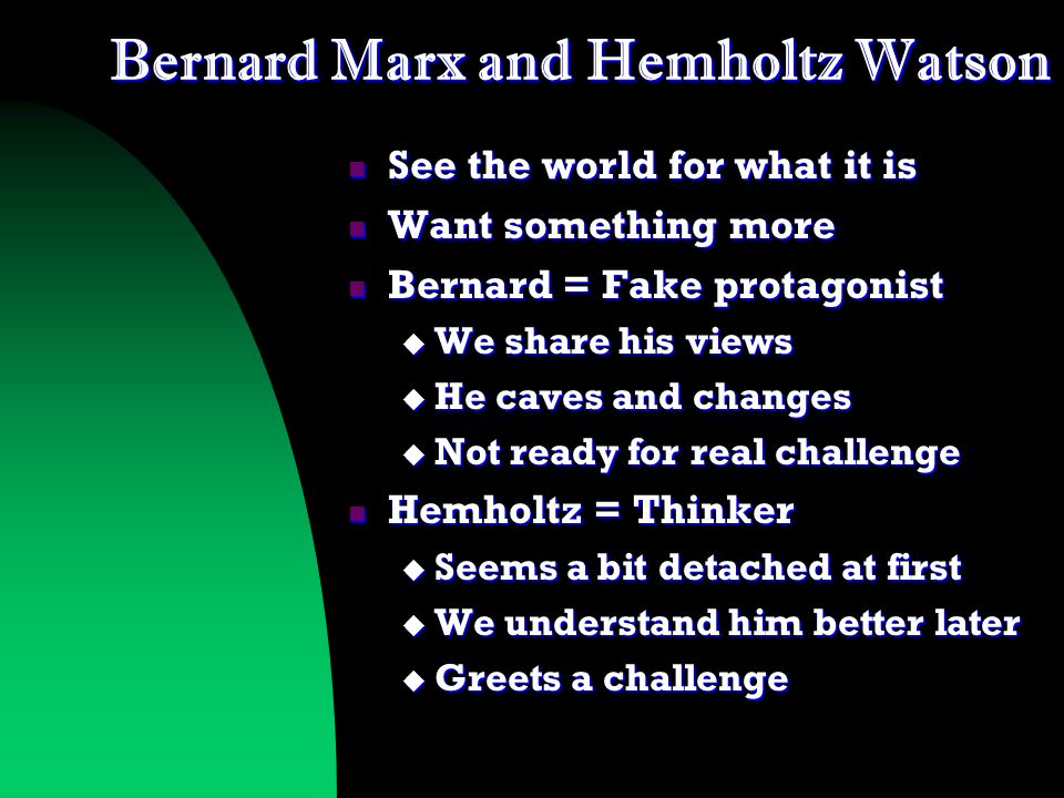 Bernard Marx and Hemholtz Watson See the world for what it is See the world for what it is Want something more Want something more Bernard = Fake protagonist Bernard = Fake protagonist  We share his views  He caves and changes  Not ready for real challenge Hemholtz = Thinker Hemholtz = Thinker  Seems a bit detached at first  We understand him better later  Greets a challenge