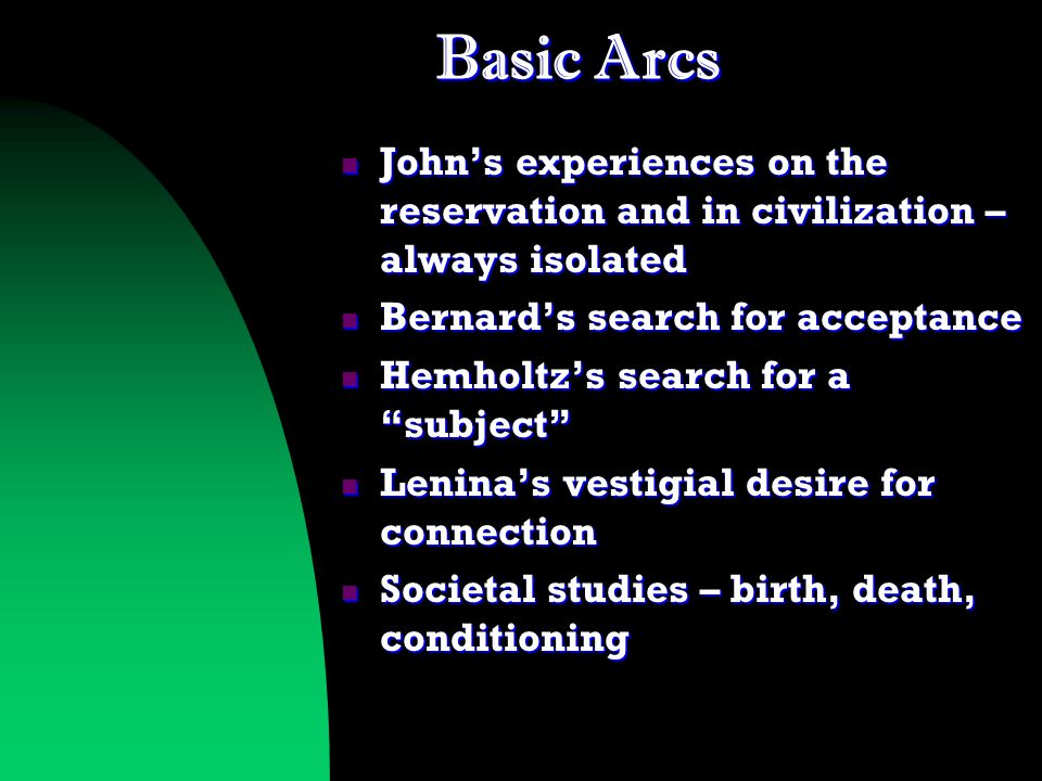 Basic Arcs John's experiences on the reservation and in civilization – always isolated John's experiences on the reservation and in civilization – always isolated Bernard's search for acceptance Bernard's search for acceptance Hemholtz's search for a subject Hemholtz's search for a subject Lenina's vestigial desire for connection Lenina's vestigial desire for connection Societal studies – birth, death, conditioning Societal studies – birth, death, conditioning