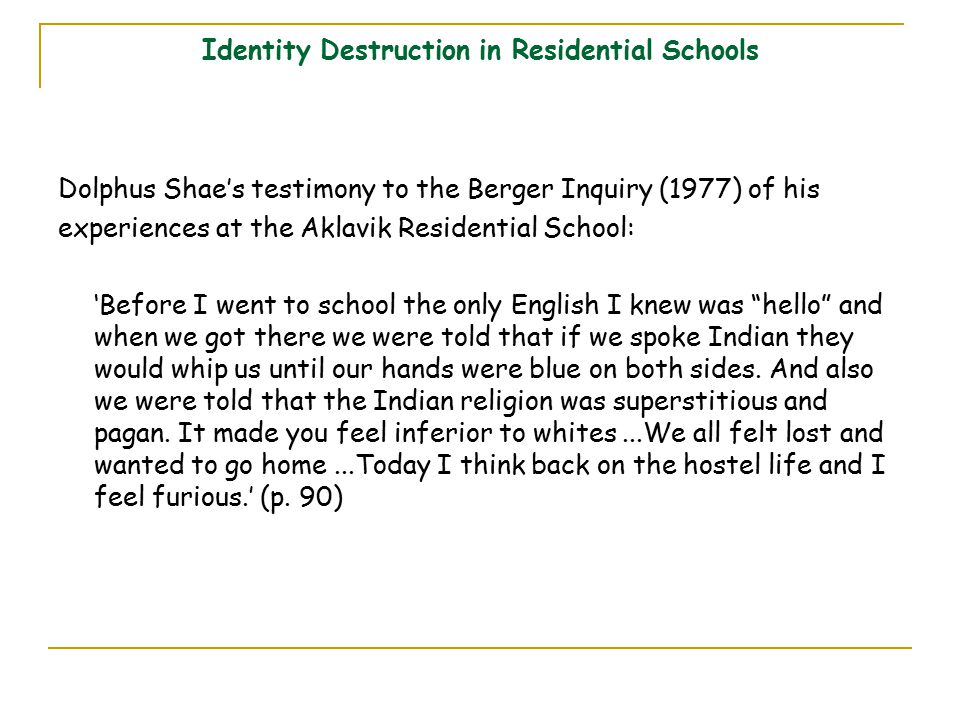 Identity Destruction in Residential Schools Dolphus Shae's testimony to the Berger Inquiry (1977) of his experiences at the Aklavik Residential School: 'Before I went to school the only English I knew was hello and when we got there we were told that if we spoke Indian they would whip us until our hands were blue on both sides.