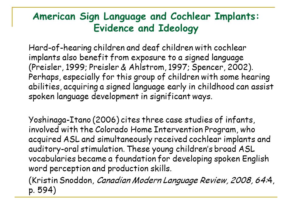 American Sign Language and Cochlear Implants: Evidence and Ideology Hard-of-hearing children and deaf children with cochlear implants also benefit from exposure to a signed language (Preisler, 1999; Preisler & Ahlstrom, 1997; Spencer, 2002).