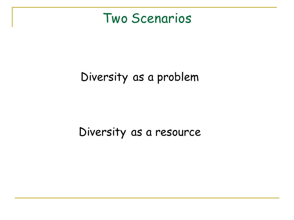 Two Scenarios Diversity as a problem Diversity as a resource