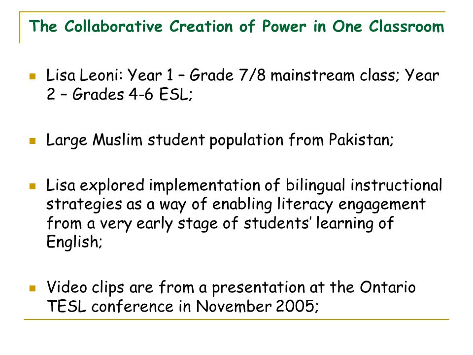 The Collaborative Creation of Power in One Classroom Lisa Leoni: Year 1 – Grade 7/8 mainstream class; Year 2 – Grades 4-6 ESL; Large Muslim student population from Pakistan; Lisa explored implementation of bilingual instructional strategies as a way of enabling literacy engagement from a very early stage of students' learning of English; Video clips are from a presentation at the Ontario TESL conference in November 2005;