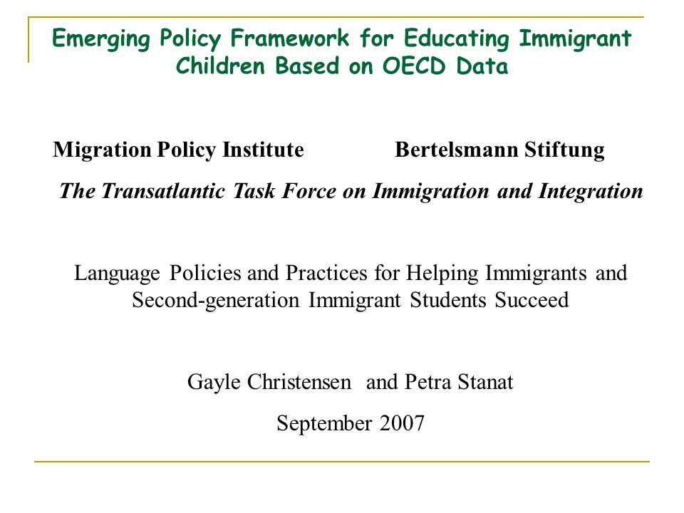 Emerging Policy Framework for Educating Immigrant Children Based on OECD Data Migration Policy InstituteBertelsmann Stiftung The Transatlantic Task Force on Immigration and Integration Language Policies and Practices for Helping Immigrants and Second-generation Immigrant Students Succeed Gayle Christensen and Petra Stanat September 2007
