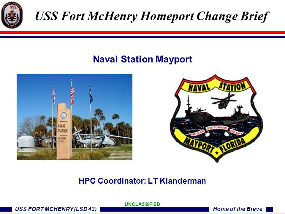 USS FORT MCHENRY (LSD 43)Home of the Brave UNCLASSIFIED Naval Station Mayport HPC Coordinator: LT Klanderman USS Fort McHenry Homeport Change Brief