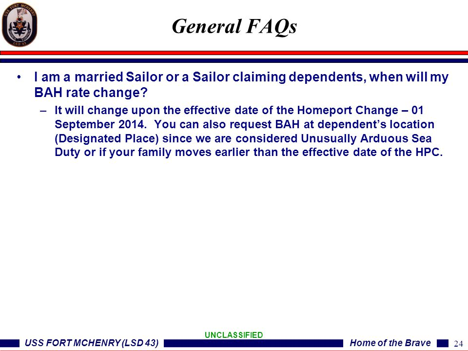 USS FORT MCHENRY (LSD 43)Home of the Brave UNCLASSIFIED I am a married Sailor or a Sailor claiming dependents, when will my BAH rate change? –It will