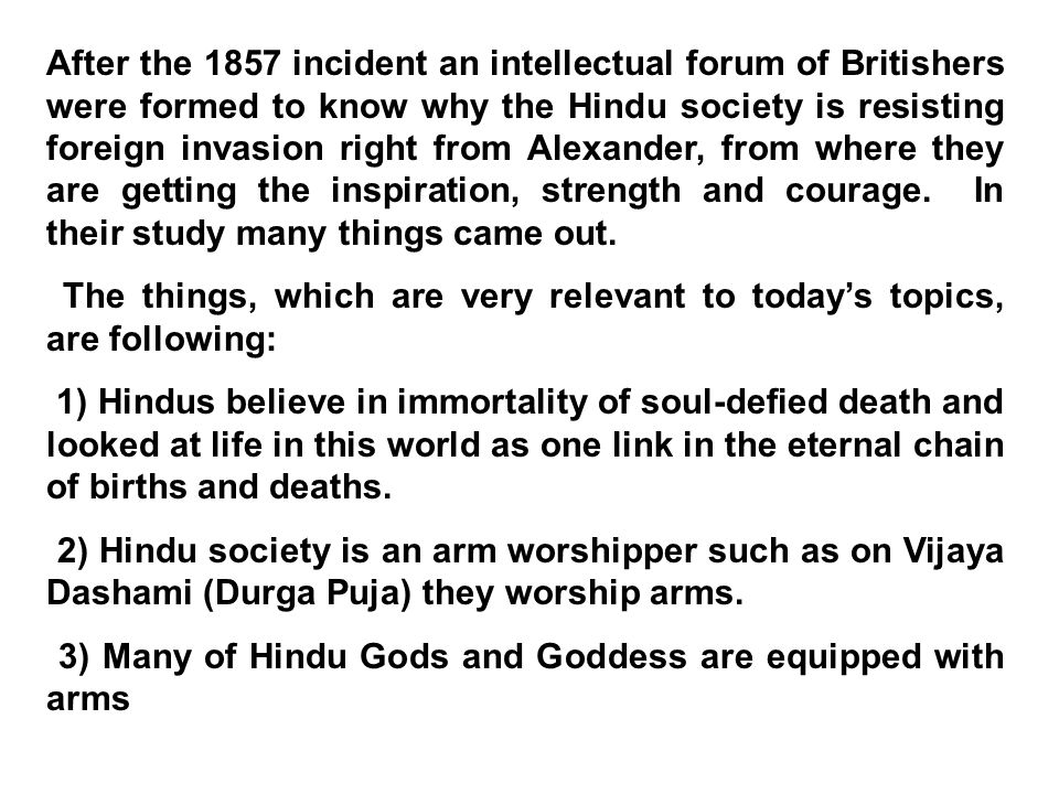 After the 1857 incident an intellectual forum of Britishers were formed to know why the Hindu society is resisting foreign invasion right from Alexander, from where they are getting the inspiration, strength and courage.