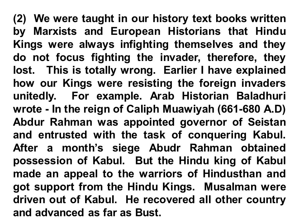 (2) We were taught in our history text books written by Marxists and European Historians that Hindu Kings were always infighting themselves and they do not focus fighting the invader, therefore, they lost.