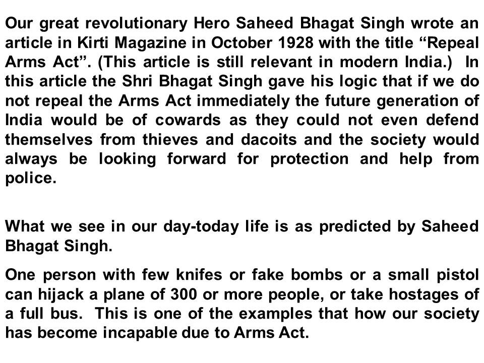 Our great revolutionary Hero Saheed Bhagat Singh wrote an article in Kirti Magazine in October 1928 with the title Repeal Arms Act .