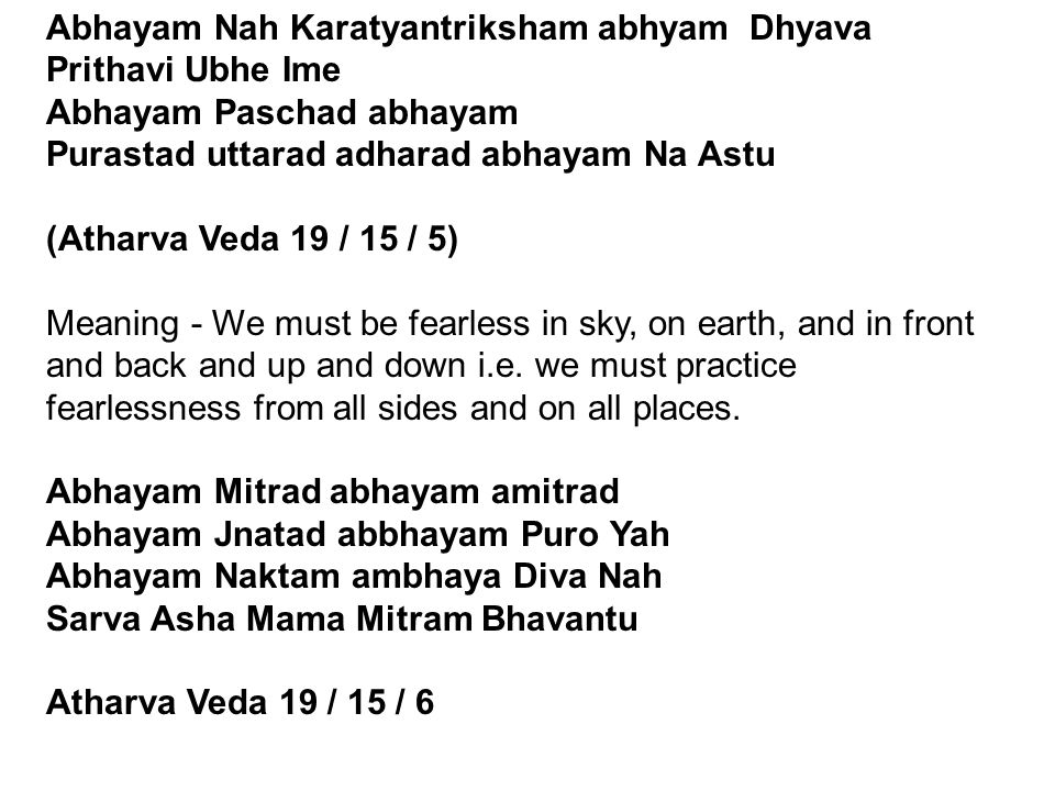 Abhayam Nah Karatyantriksham abhyam Dhyava Prithavi Ubhe Ime Abhayam Paschad abhayam Purastad uttarad adharad abhayam Na Astu (Atharva Veda 19 / 15 / 5) Meaning - We must be fearless in sky, on earth, and in front and back and up and down i.e.