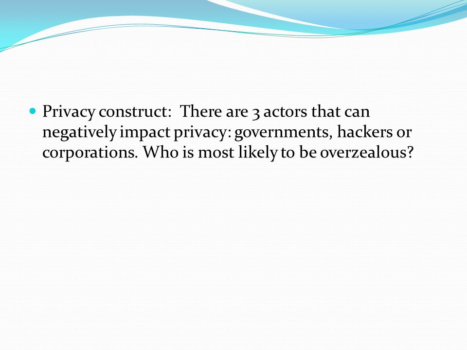 Privacy construct: There are 3 actors that can negatively impact privacy: governments, hackers or corporations.