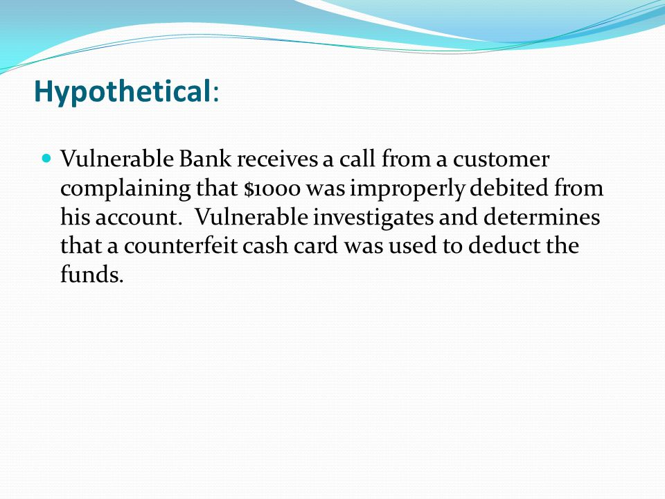 Hypothetical: Vulnerable Bank receives a call from a customer complaining that $1000 was improperly debited from his account.