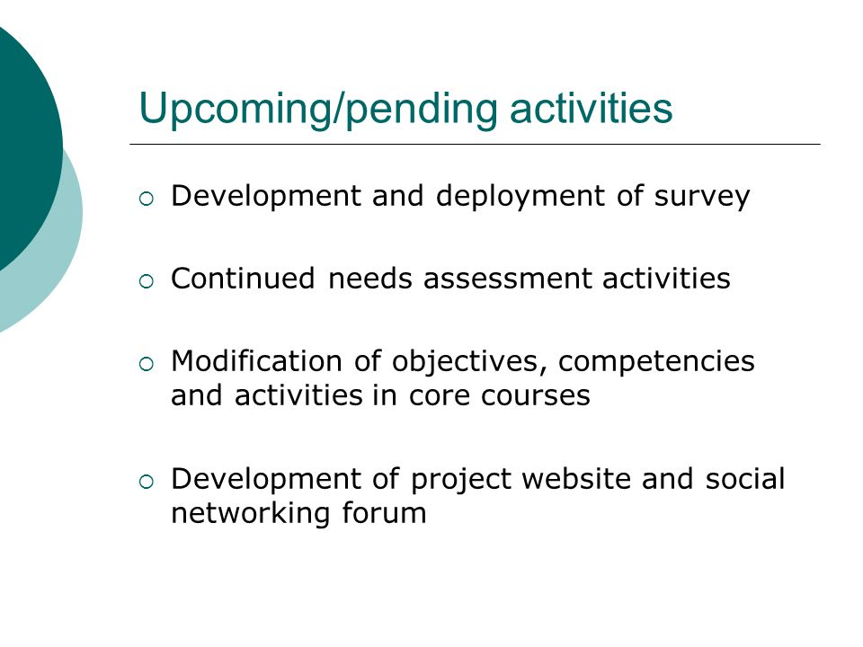 Upcoming/pending activities  Development and deployment of survey  Continued needs assessment activities  Modification of objectives, competencies and activities in core courses  Development of project website and social networking forum
