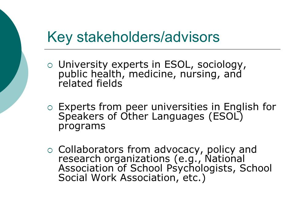 Key stakeholders/advisors  University experts in ESOL, sociology, public health, medicine, nursing, and related fields  Experts from peer universities in English for Speakers of Other Languages (ESOL) programs  Collaborators from advocacy, policy and research organizations (e.g., National Association of School Psychologists, School Social Work Association, etc.)